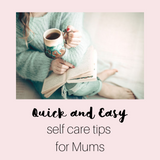 Quick and easy self care tips for Mum