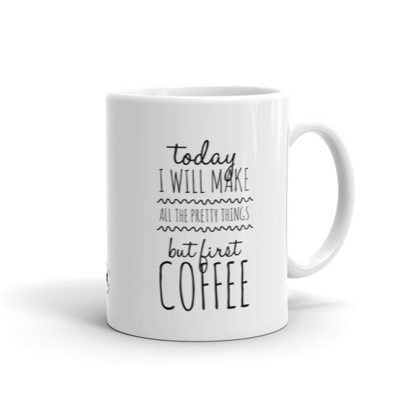 Mug - Make All The Pretty Things, But First Coffee! HL