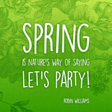 Spring is nature's way of saying Let's Party! ~ Robin Williams