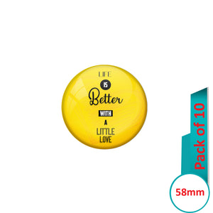 AVI Pin Badges with Yellow Life is better with a little love Quote Design Pack of 10