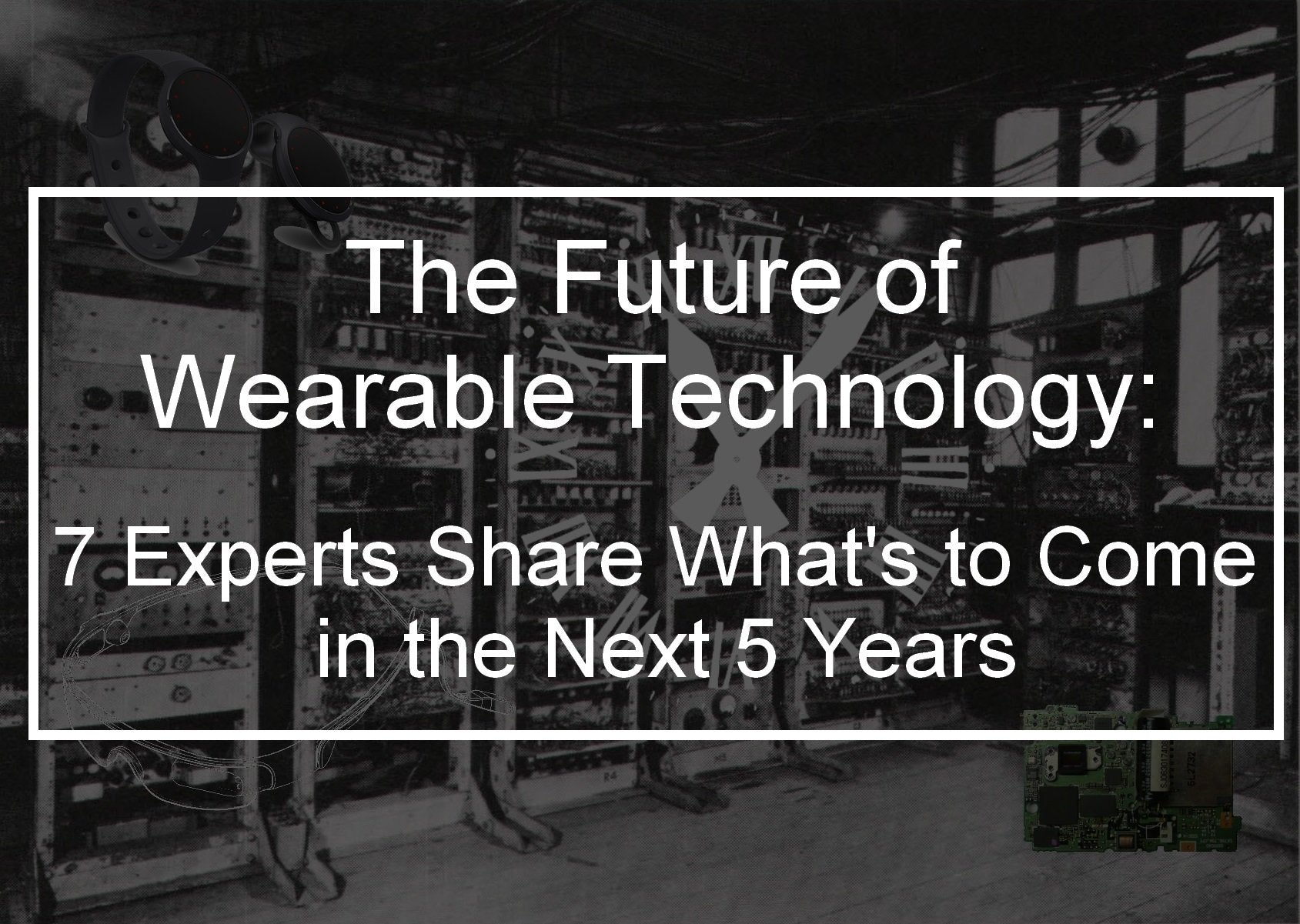 The Future of Wearable Technology: 7 Experts Share What's to Come in the Next 5 Years