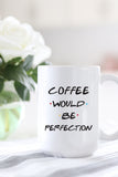 Coffee Would Be Perfection Mug