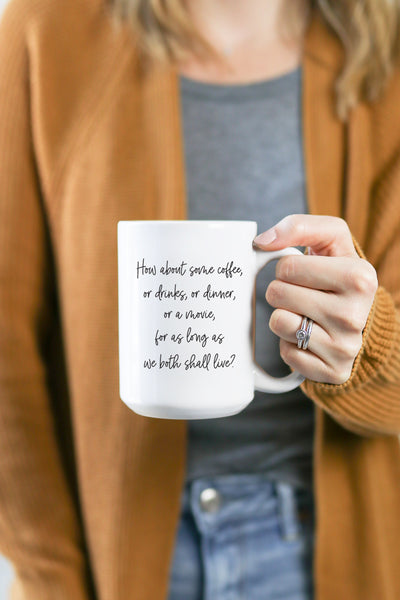 How About Coffee, Or Drinks, Or Dinner, Or A Movie, For As Long As We Both Shall Live? Mug