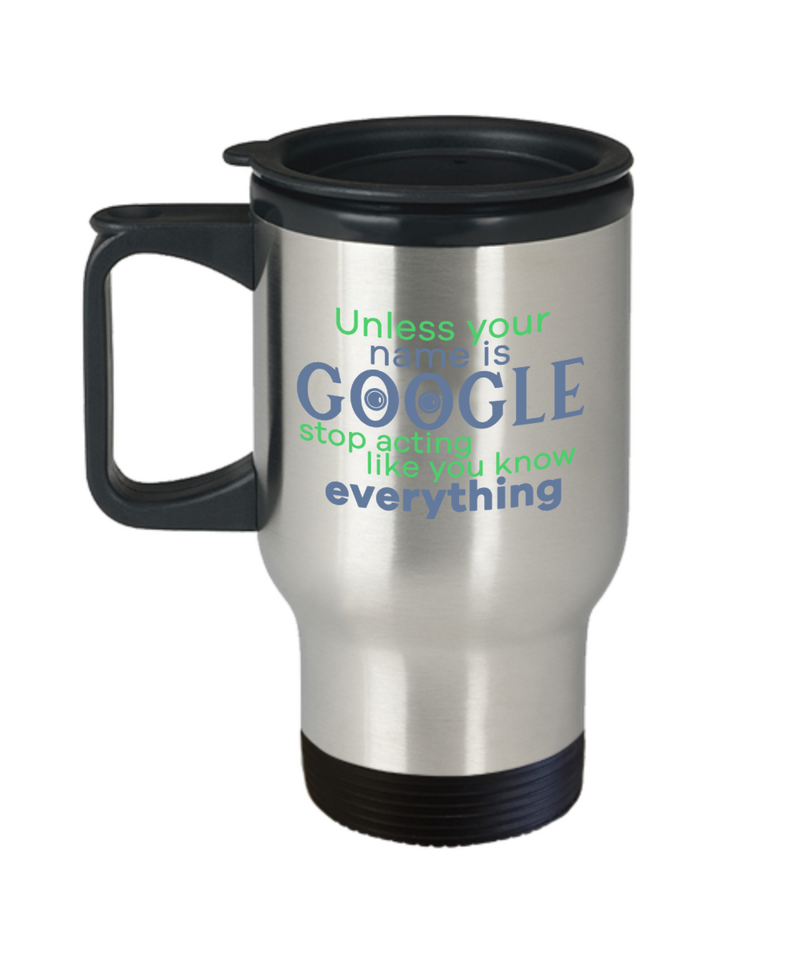 Stop Acting Like You Know Everything Funny Travel Mugs