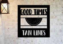 Load image into Gallery viewer, Good Times and Tan Lines Sign, Personalized Metal Sign, Beach House Metal Sign, Farm House Metal Sign, Lake House Sign, Pool Metal Sign