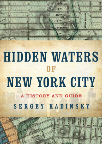 HIDDEN WATERS OF NEW YORK CITY A HISTORY AND GUIDE TO 101 FORGOTTEN LAKES, PONDS, CREEKS, AND STREAMS IN THE FIVE BOROUGHS SERGEY KADINSKY - Cabin Fever Outfitters
