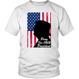 Pray For Our President Unisex T-Shirt - DonaldTrumpStoreUSA_com