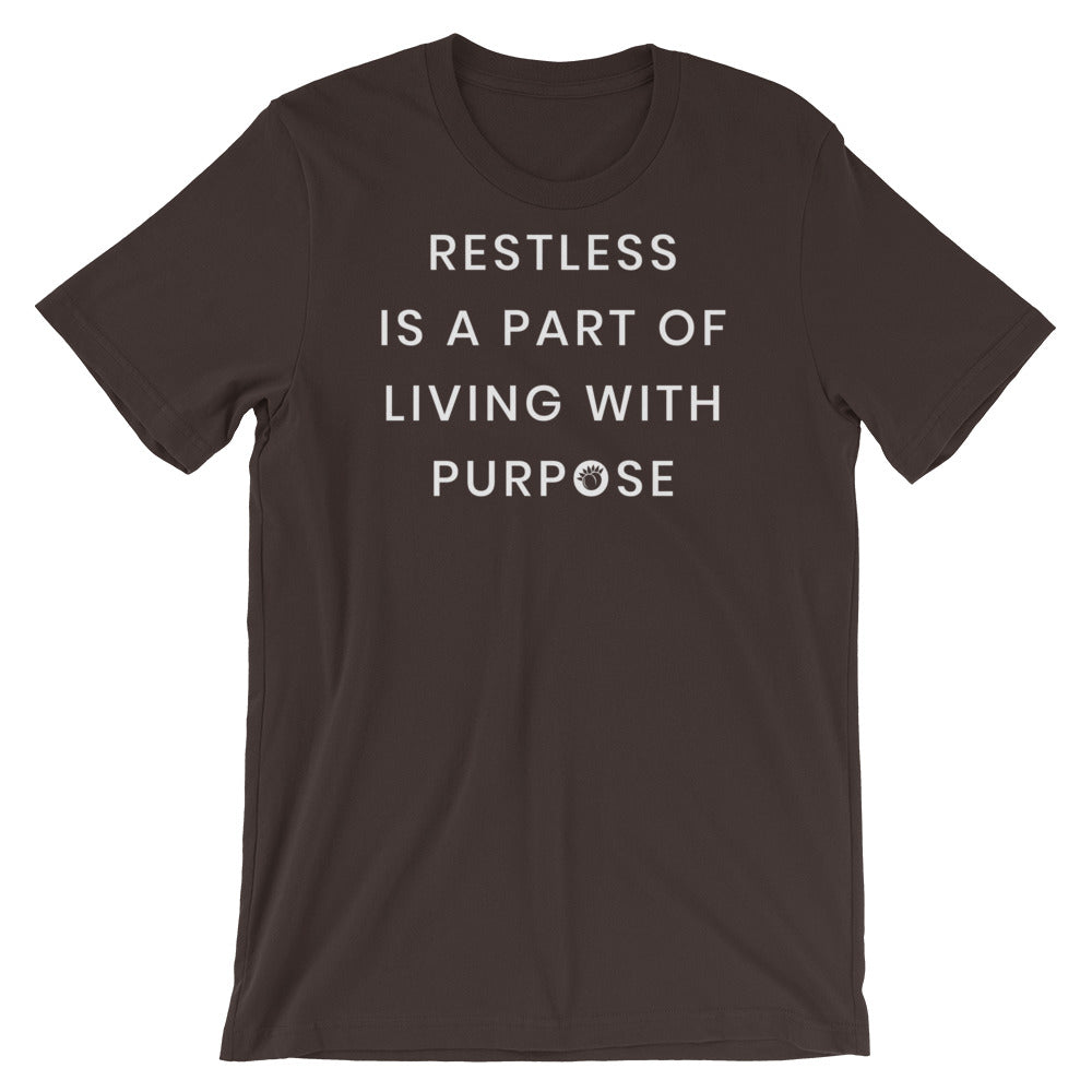Restless Is A Part Of Living With Purpose Short-Sleeve Unisex T-Shirt Black,S,Black,M,Black,L,Black,XL,Black,2XL,Brown,S,Brown,M,Brown,L,Brown,XL,Brown,2XL,Black Heather,S,Black Heather,M,Black Heather,L,Black Heather,XL,Black Heather,2XL,Heather Midnight Navy,S,Heather Midnight Navy,M,Heather Midnight Navy,L,Heather Midnight Navy,XL,Heather Midnight Navy,2XL,Olive,S,Olive,M,Olive,L,Olive,XL,Olive,2XL,Asphalt,S,Asphalt,M,Asphalt,L,Asphalt,XL,Asphalt,2XL,Navy,S,Navy,M,Navy,L,Navy,XL,Navy,2XL,Forest,S,Forest,