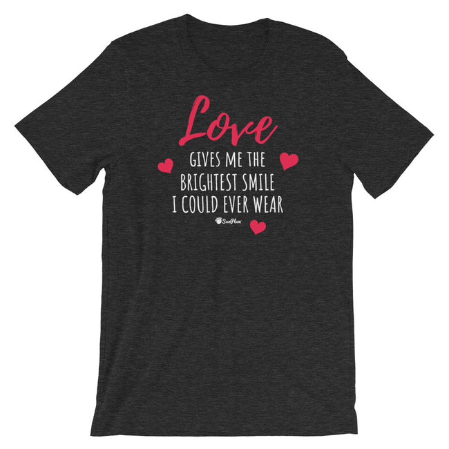 Love Gives Me The Brightest Smile I Could Ever Wear Short-Sleeve Unisex T-Shirt Black,S,Black,M,Black,L,Black,XL,Black,2XL,Brown,S,Brown,M,Brown,L,Brown,XL,Brown,2XL,Black Heather,S,Black Heather,M,Black Heather,L,Black Heather,XL,Black Heather,2XL,Asphalt,S,Asphalt,M,Asphalt,L,Asphalt,XL,Asphalt,2XL,Navy,S,Navy,M,Navy,L,Navy,XL,Navy,2XL,Dark Grey Heather,S,Dark Grey Heather,M,Dark Grey Heather,L,Dark Grey Heather,XL,Dark Grey Heather,2XL from %store_name% at 26.95 USD
