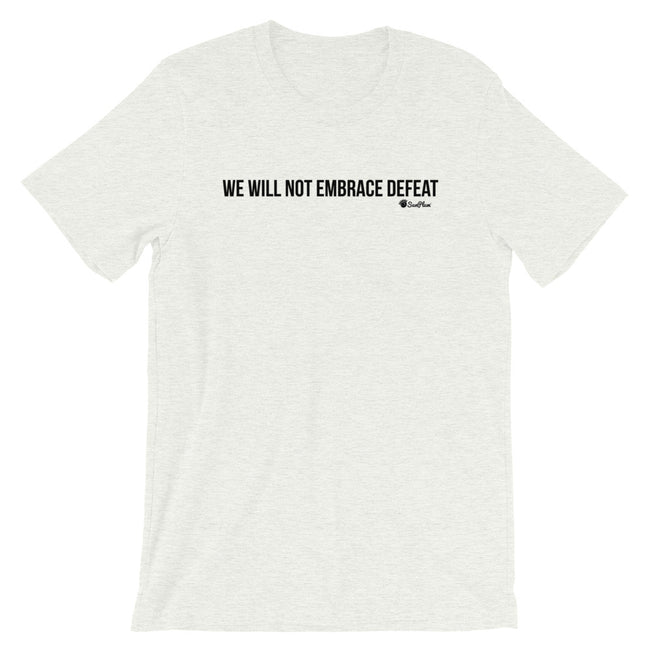 We Will Not Embrace Defeat Short-Sleeve Unisex T-Shirt White,S,White,M,White,L,White,XL,White,2XL,White,3XL,Athletic Heather,S,Athletic Heather,M,Athletic Heather,L,Athletic Heather,XL,Athletic Heather,2XL,Athletic Heather,3XL,Soft Cream,S,Soft Cream,M,Soft Cream,L,Soft Cream,XL,Soft Cream,2XL,Soft Cream,3XL,Ash,S,Ash,M,Ash,L,Ash,XL,Ash,2XL,Heather Blue,S,Heather Blue,M,Heather Blue,L,Heather Blue,XL,Heather Blue,2XL,Heather Blue,3XL,Heather Prism Peach,S,Heather Prism Peach,M,Heather Prism Peach,L,Heather