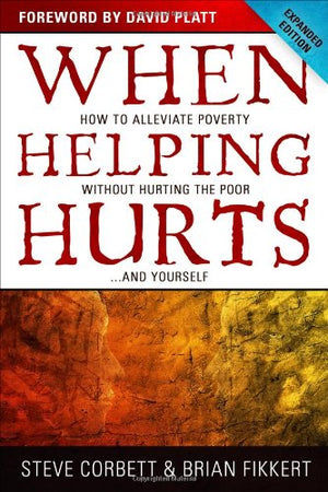When Helping Hurts (Expanded Edition) by Corbett & Fikkert