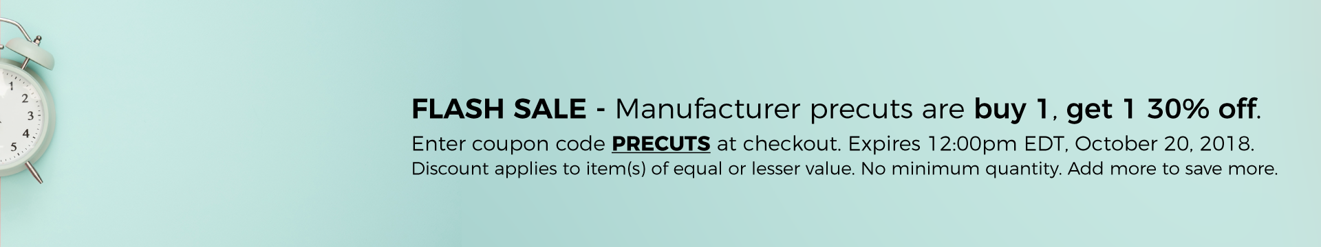 Manufacturer precuts are buy 1, get 1 30% off with coupon code PRECUTS. Discount applies to item(s) of equal or lesser value. Expires 10/20/18 at 12:00pm EDT.