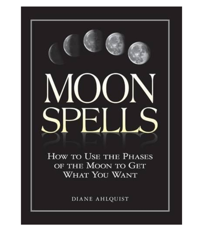 Moon Spells: How to Use the Phases of the Moon to Get What You Want