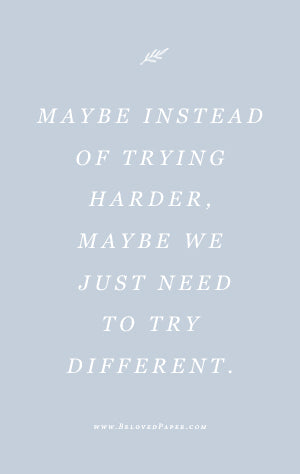 Maybe instead of trying harder. Maybe we should just try different.