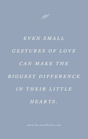 Even small gestures of love can make the biggest difference in their little hearts.