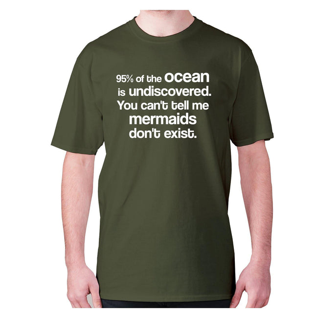 95% of the ocean is undiscovered. You can't tell me mermaids don't exist - men's premium t-shirt - Graphic Gear