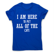 I am here to pet all of the cats funny t-shirt women's - Graphic Gear