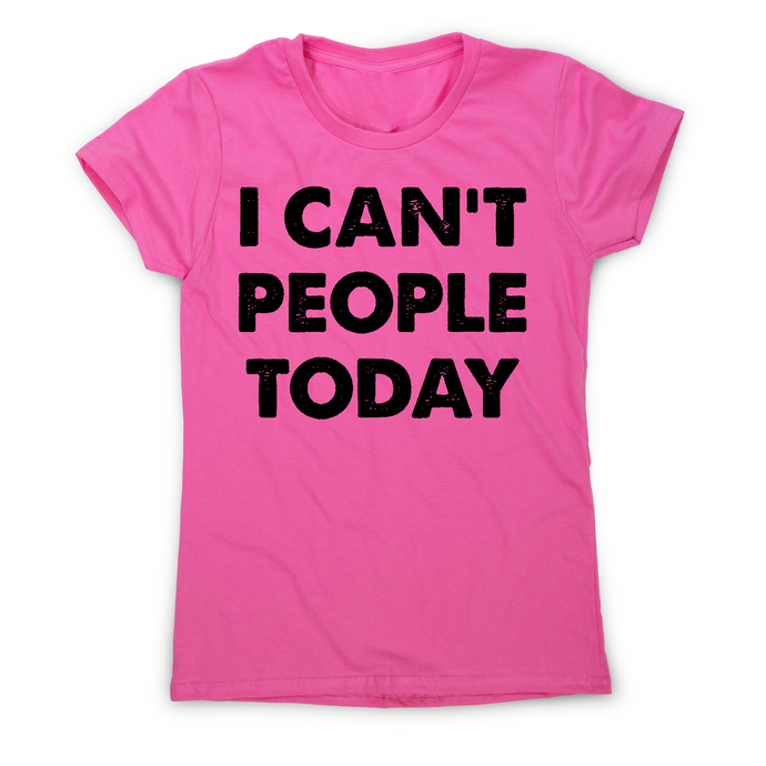 I can't people today funny rude offensive slogan t-shirt women's - Graphic Gear
