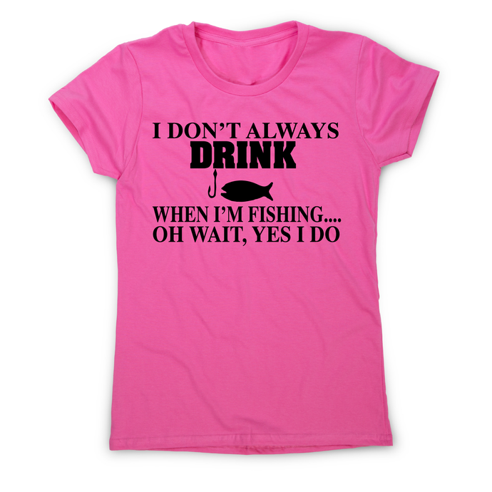 I don't always drink  funny fishing t-shirt women's - Graphic Gear