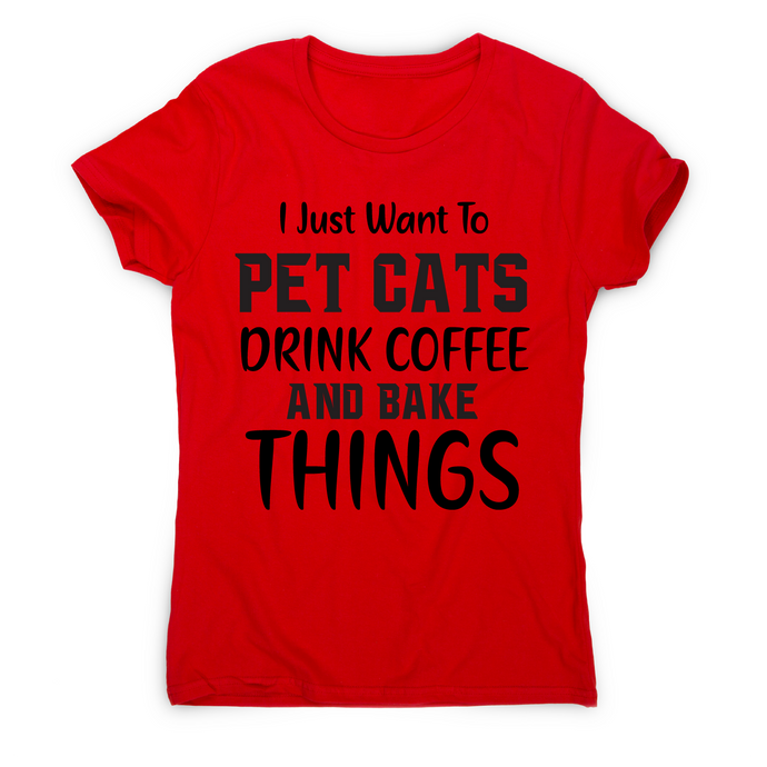 I just want to pet cats drink coffee and bake things funny t-shirt women's - Graphic Gear