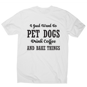 I just want to pet dogs drink coffee and bake things funny t-shirt men's - Graphic Gear