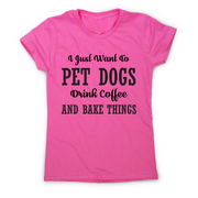 I just want to pet dogs drink coffee and bake things funny t-shirt women's - Graphic Gear