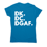 Idk.idc.idgaf - funny rude t-shirt women's - Graphic Gear