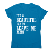 It's a beautiful day to leave me alone funny rude t-shirt women's - Graphic Gear