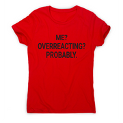 Me overreacting funny slogan t-shirt women's - Graphic Gear