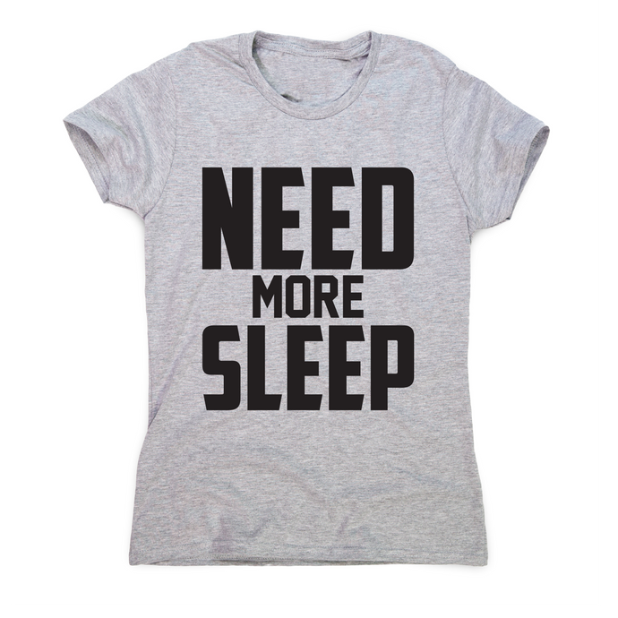 Need more sleep funny lazy slogan t-shirt women's - Graphic Gear