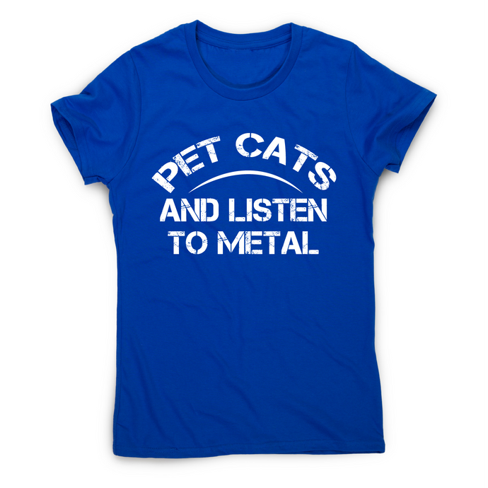 Pet cats and listen to metal funny slogan t-shirt women's - Graphic Gear