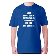 Load image into Gallery viewer, A big shout out to the sidewalks for keeping me off the streets - men's premium t-shirt - Graphic Gear