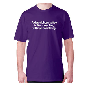 A day without coffee is like something without something - men's premium t-shirt - Graphic Gear