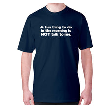 Load image into Gallery viewer, A fun thing to do in the morning is NOT talk to me - men's premium t-shirt - Graphic Gear