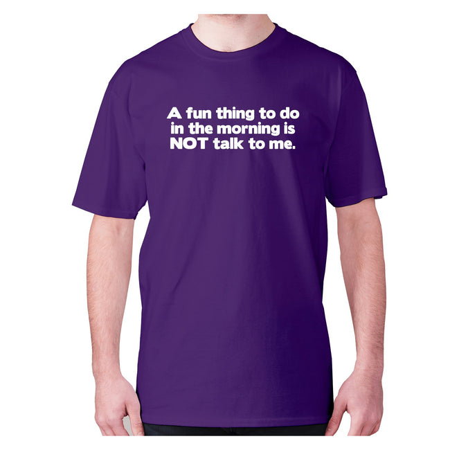 A fun thing to do in the morning is NOT talk to me - men's premium t-shirt - Graphic Gear