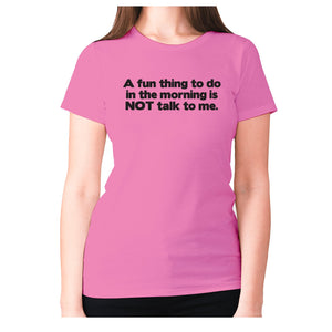 A fun thing to do in the morning is NOT talk to me - women's premium t-shirt - Graphic Gear