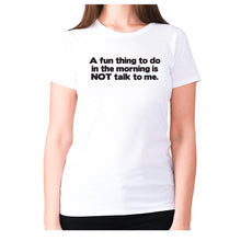 Load image into Gallery viewer, A fun thing to do in the morning is NOT talk to me - women's premium t-shirt - Graphic Gear