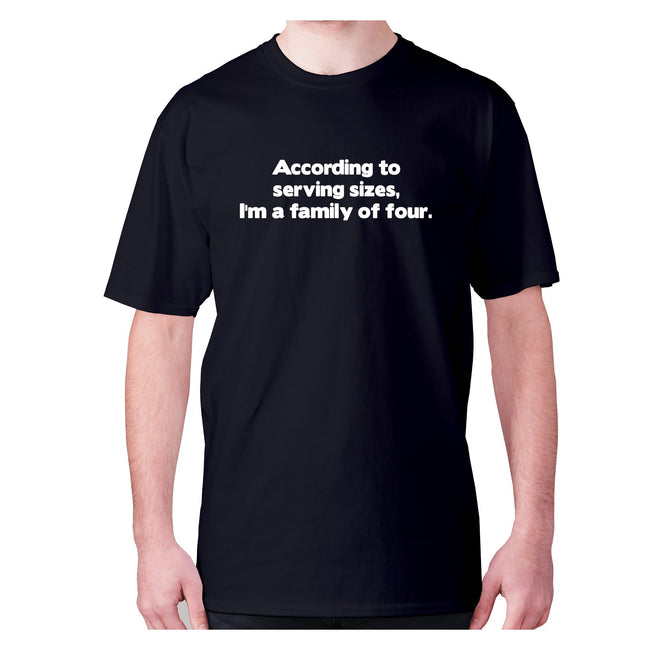 According to serving sizes, I'm a family of four - men's premium t-shirt - Graphic Gear