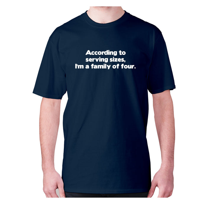 According to serving sizes, I'm a family of four - men's premium t-shirt - Navy / S - Graphic Gear