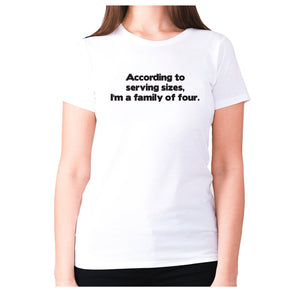 According to serving sizes, I'm a family of four - women's premium t-shirt - White / S - Graphic Gear