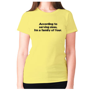 According to serving sizes, I'm a family of four - women's premium t-shirt - Yellow / S - Graphic Gear