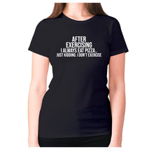 Load image into Gallery viewer, After exercising I always eat pizza.. just kidding. I don't exercise - women's premium t-shirt - Black / S - Graphic Gear
