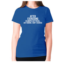 Load image into Gallery viewer, After exercising I always eat pizza.. just kidding. I don't exercise - women's premium t-shirt - Blue / S - Graphic Gear