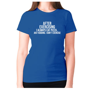 After exercising I always eat pizza.. just kidding. I don't exercise - women's premium t-shirt - Blue / S - Graphic Gear