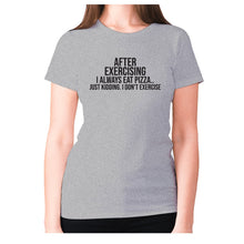 Load image into Gallery viewer, After exercising I always eat pizza.. just kidding. I don't exercise - women's premium t-shirt - Grey / S - Graphic Gear