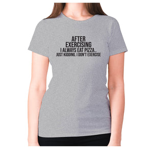 After exercising I always eat pizza.. just kidding. I don't exercise - women's premium t-shirt - Grey / S - Graphic Gear