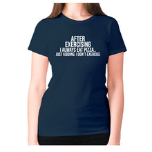 Load image into Gallery viewer, After exercising I always eat pizza.. just kidding. I don't exercise - women's premium t-shirt - Navy / S - Graphic Gear