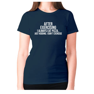 After exercising I always eat pizza.. just kidding. I don't exercise - women's premium t-shirt - Navy / S - Graphic Gear