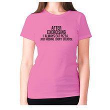 Load image into Gallery viewer, After exercising I always eat pizza.. just kidding. I don't exercise - women's premium t-shirt - Pink / S - Graphic Gear