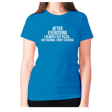 Load image into Gallery viewer, After exercising I always eat pizza.. just kidding. I don't exercise - women's premium t-shirt - Sapphire / S - Graphic Gear